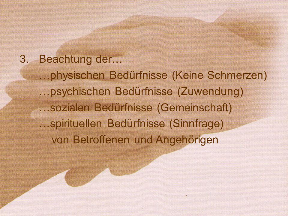 3.Beachtung der… …physischen Bedürfnisse (Keine Schmerzen) …psychischen Bedürfnisse (Zuwendung) …sozialen Bedürfnisse (Gemeinschaft) …spirituellen Bed