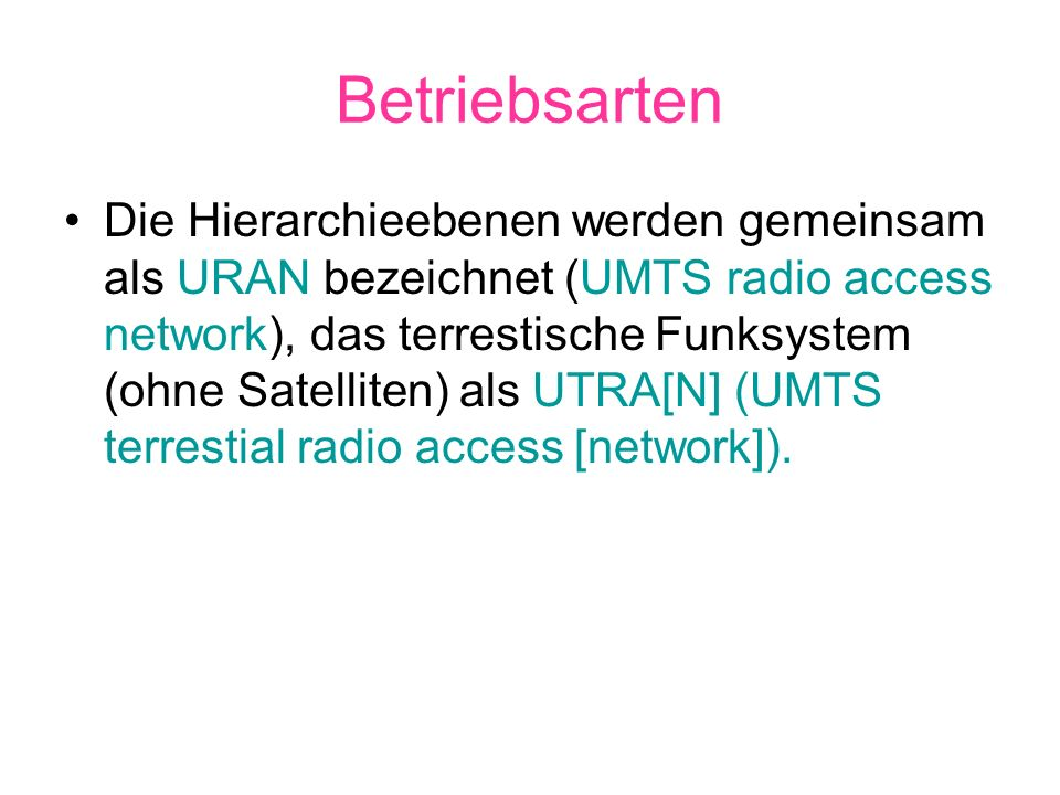 Betriebsarten Die Hierarchieebenen werden gemeinsam als URAN bezeichnet (UMTS radio access network), das terrestische Funksystem (ohne Satelliten) als
