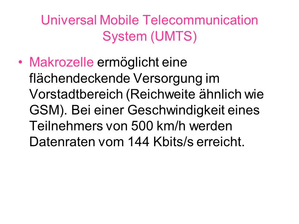 Universal Mobile Telecommunication System (UMTS) Makrozelle ermöglicht eine flächendeckende Versorgung im Vorstadtbereich (Reichweite ähnlich wie GSM)