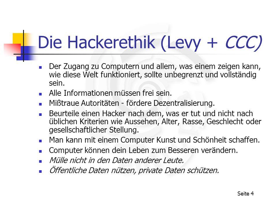 Seite 4 Die Hackerethik (Levy + CCC) Der Zugang zu Computern und allem, was einem zeigen kann, wie diese Welt funktioniert, sollte unbegrenzt und voll