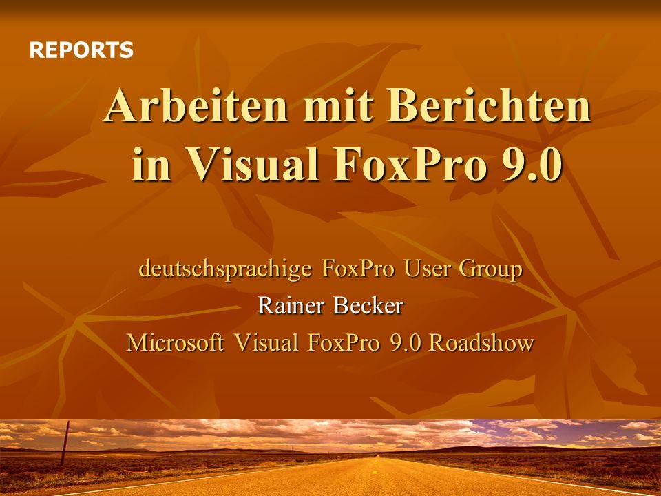 Arbeiten mit Berichten in Visual FoxPro 9.0 deutschsprachige FoxPro User Group Rainer Becker Microsoft Visual FoxPro 9.0 Roadshow REPORTS