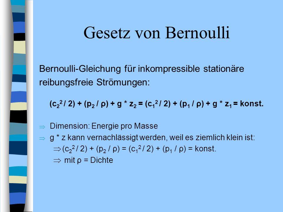 Gesetz von Bernoulli Bernoulli-Gleichung für inkompressible stationäre reibungsfreie Strömungen: (c 2 2 / 2) + (p 2 / ρ) + g * z 2 = (c 1 2 / 2) + (p