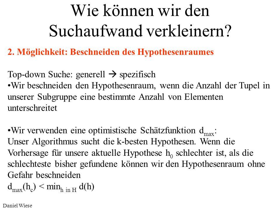 Daniel Wiese Wie können wir den Suchaufwand verkleinern? 1. Möglichkeit: Systematisches und geordnetes Durchsuchen des Hypothesenraumes Ziel: spezifiz