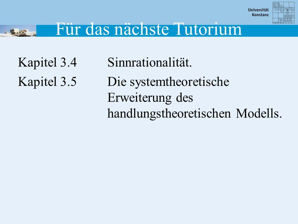 Für das nächste Tutorium Kapitel 3.4Sinnrationalität. Kapitel 3.5Die systemtheoretische Erweiterung des handlungstheoretischen Modells.
