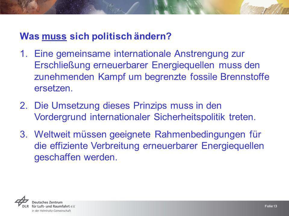 Folie 13 Was muss sich politisch ändern? 1.Eine gemeinsame internationale Anstrengung zur Erschließung erneuerbarer Energiequellen muss den zunehmende