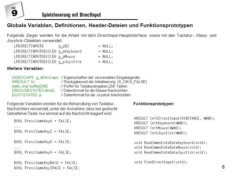 6 Globale Variablen, Definitionen, Header-Dateien und Funktionsprototypen Folgende Zeiger werden für die Arbeit mit dem DirectInput-Hauptinterface sowie mit den Tastatur-, Maus- und Joystick-Objekten verwendet: Weitere Variablen: DIDEVCAPS g_diDevCaps; // Eigenschaften der verwendeten Eingabegeräte HRESULT hr; // Rückgabewert der Initialisierung (S_OK/S_FALSE) static char buffer[256]; // Puffer für Tastatureingaben,256 Tasten DIMOUSESTATE2 dims2; // Datenformat für die Mause-Nachrichten DIJOYSTATE2 js; // Datenformat für die Joystick-Nachrichten Folgende Variablen werden für die Behandlung von Tastatur- Funktionsprototypen: Nachrichten verwendet, unter der Annahme, dass bei gedrückt Gehaltener Taste nur einmal auf die Nachricht reagiert wird:
