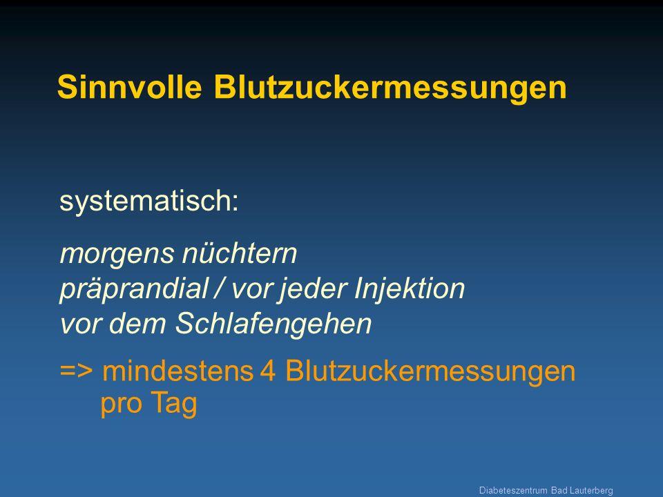 Diabeteszentrum Bad Lauterberg Sinnvolle Blutzuckermessungen systematisch: morgens nüchtern präprandial / vor jeder Injektion vor dem Schlafengehen =>