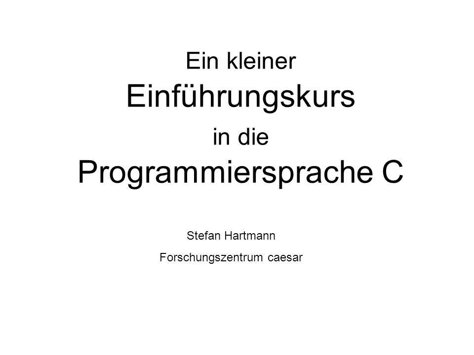 Stefan Hartmann Forschungszentrum caesar Ein kleiner Einführungskurs in die Programmiersprache C