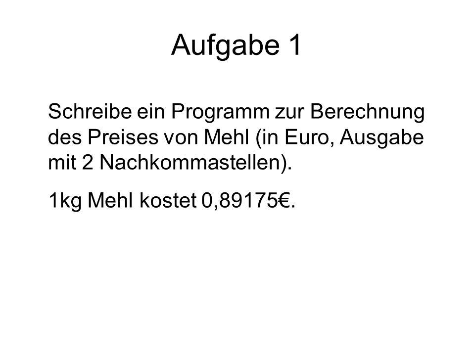 Aufgabe 1 Schreibe ein Programm zur Berechnung des Preises von Mehl (in Euro, Ausgabe mit 2 Nachkommastellen). 1kg Mehl kostet 0,89175.