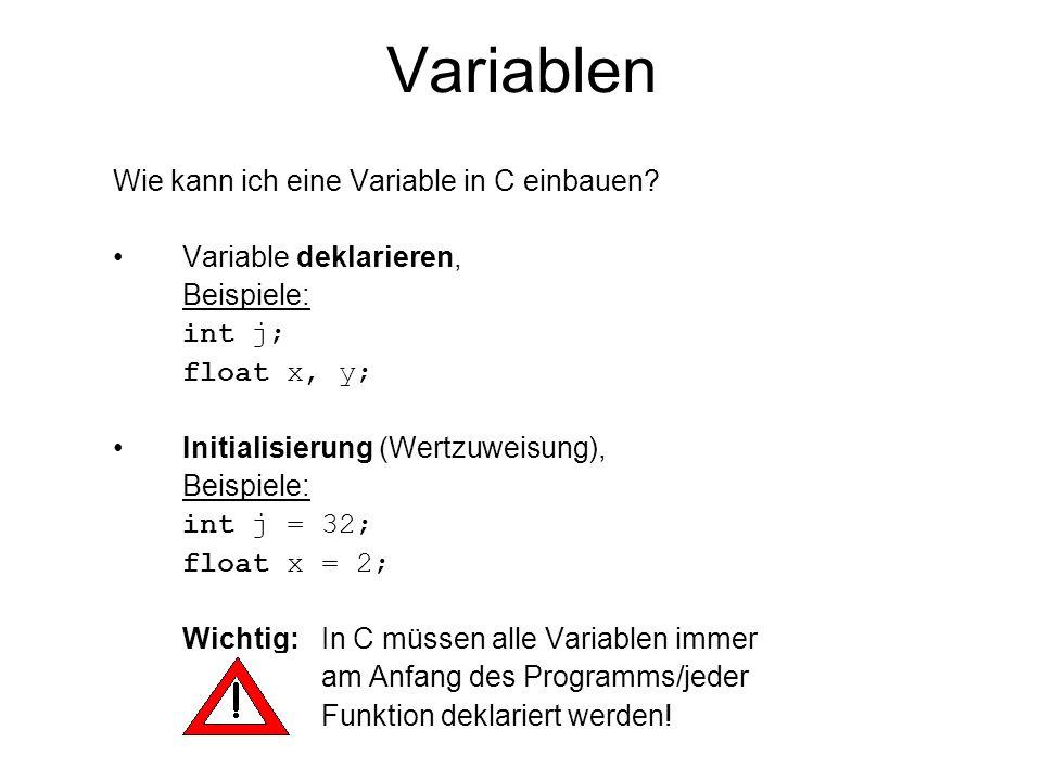 Variablen Wie kann ich eine Variable in C einbauen? Variable deklarieren, Beispiele: int j; float x, y; Initialisierung (Wertzuweisung), Beispiele: in