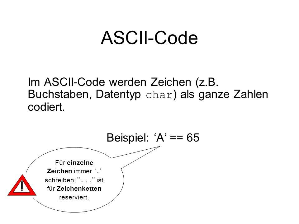 ASCII-Code Im ASCII-Code werden Zeichen (z.B. Buchstaben, Datentyp char ) als ganze Zahlen codiert. Beispiel: A == 65 Für einzelne Zeichen immer. schr