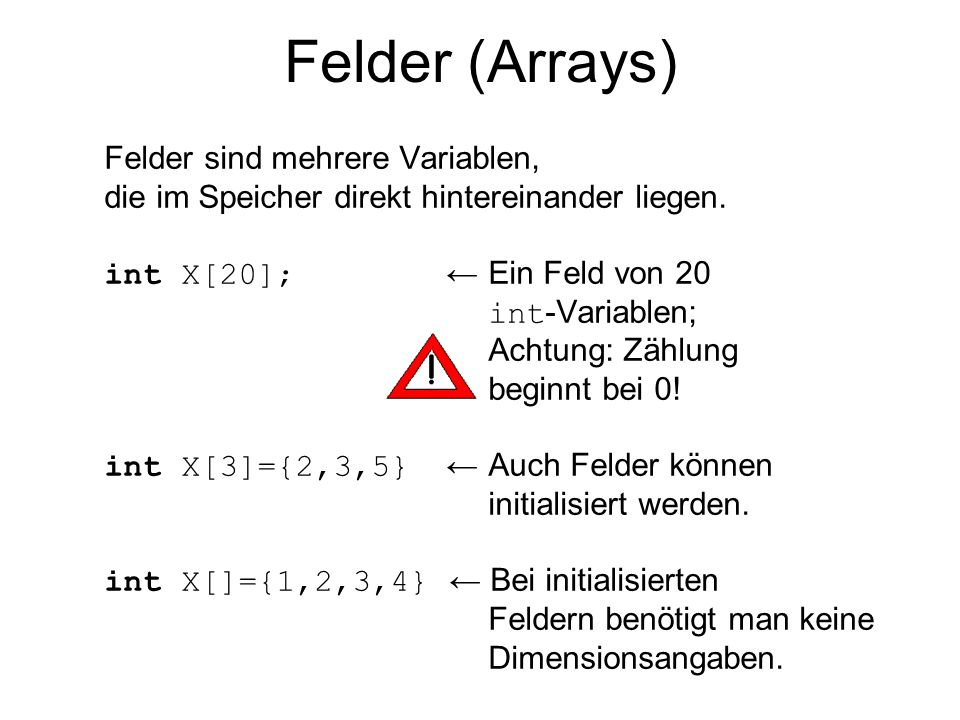 Felder (Arrays) Felder sind mehrere Variablen, die im Speicher direkt hintereinander liegen. int X[20]; Ein Feld von 20 int -Variablen; Achtung: Zählu
