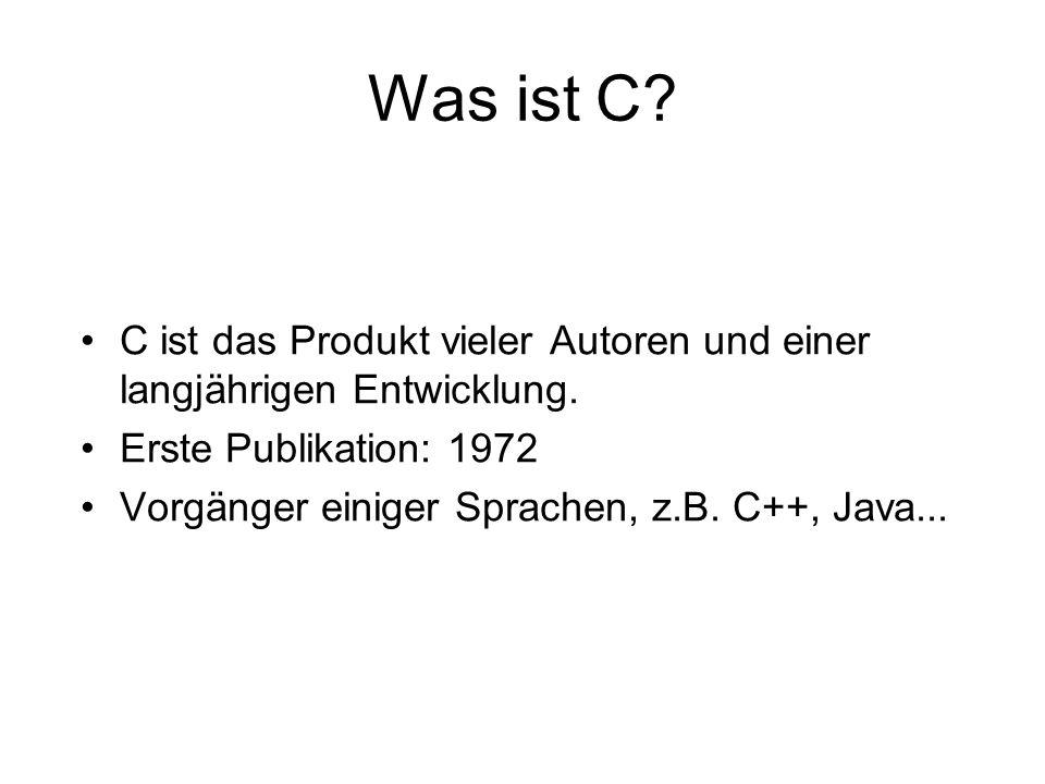 Was ist C? C ist das Produkt vieler Autoren und einer langjährigen Entwicklung. Erste Publikation: 1972 Vorgänger einiger Sprachen, z.B. C++, Java...