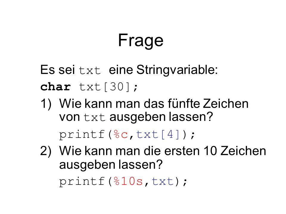 Frage Es sei txt eine Stringvariable: char txt[30]; 1)Wie kann man das fünfte Zeichen von txt ausgeben lassen? printf(%c,txt[4]); 2)Wie kann man die e