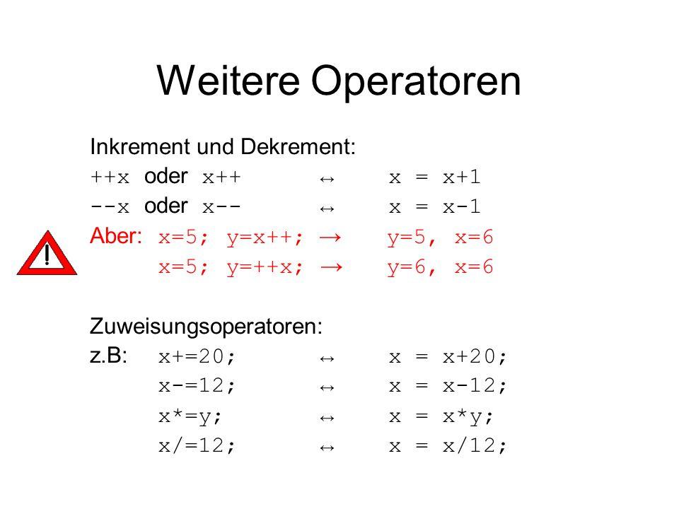 Weitere Operatoren Inkrement und Dekrement: ++x oder x++ x = x+1 --x oder x-- x = x-1 Aber: x=5; y=x++; y=5, x=6 x=5; y=++x; y=6, x=6 Zuweisungsoperat