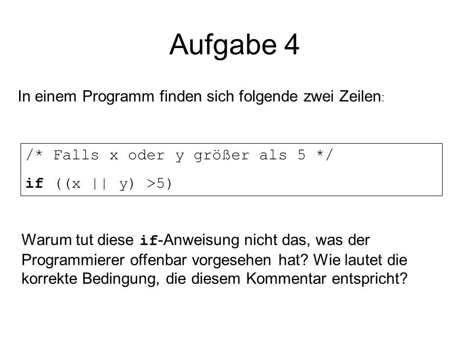 Aufgabe 4 In einem Programm finden sich folgende zwei Zeilen : /* Falls x oder y größer als 5 */ if ((x || y) >5) Warum tut diese if -Anweisung nicht