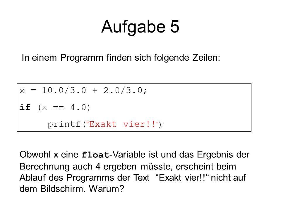 Aufgabe 5 In einem Programm finden sich folgende Zeilen: x = 10.0/3.0 + 2.0/3.0; if (x == 4.0) printf(