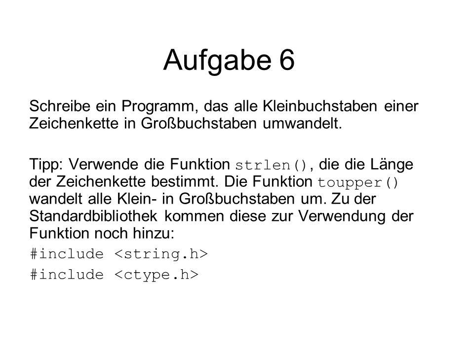 Aufgabe 6 Schreibe ein Programm, das alle Kleinbuchstaben einer Zeichenkette in Großbuchstaben umwandelt. Tipp: Verwende die Funktion strlen(), die di