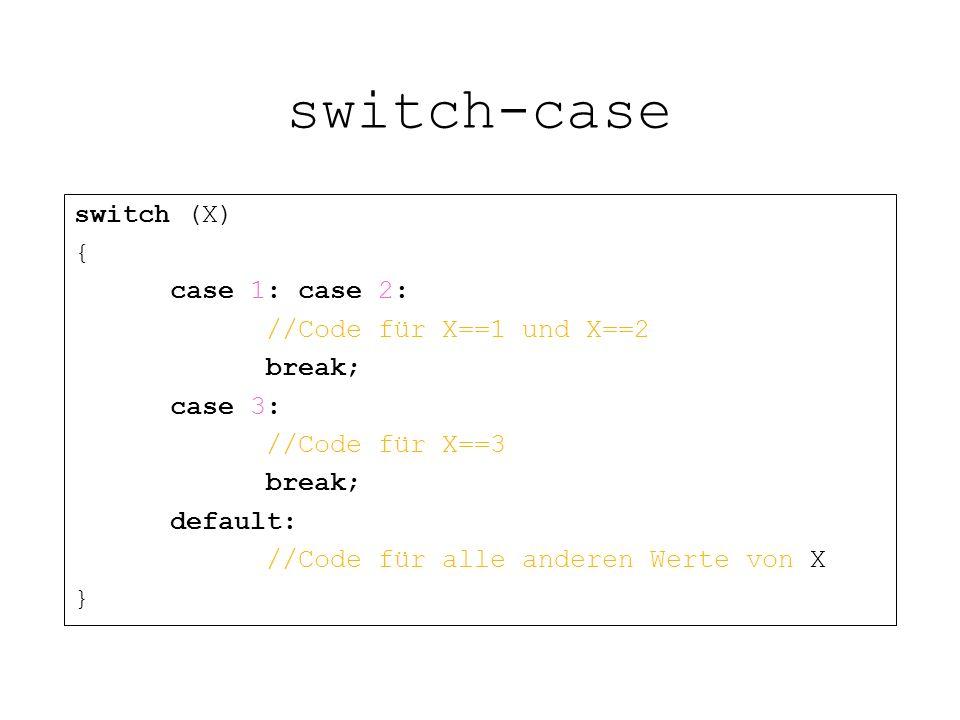 switch-case switch (X) { case 1: case 2: //Code für X==1 und X==2 break; case 3: //Code für X==3 break; default: //Code für alle anderen Werte von X }