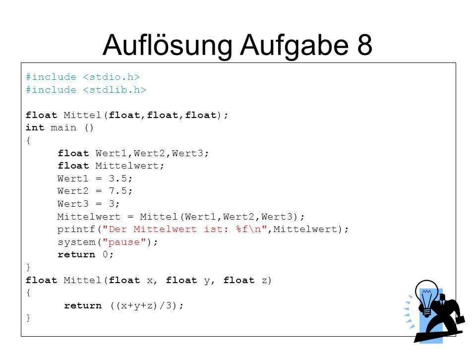 Auflösung Aufgabe 8 #include float Mittel(float,float,float); int main () { float Wert1,Wert2,Wert3; float Mittelwert; Wert1 = 3.5; Wert2 = 7.5; Wert3