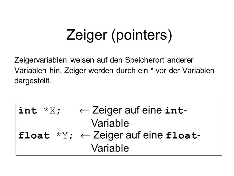 Zeiger (pointers) Zeigervariablen weisen auf den Speicherort anderer Variablen hin. Zeiger werden durch ein * vor der Variablen dargestellt. int *X; Z