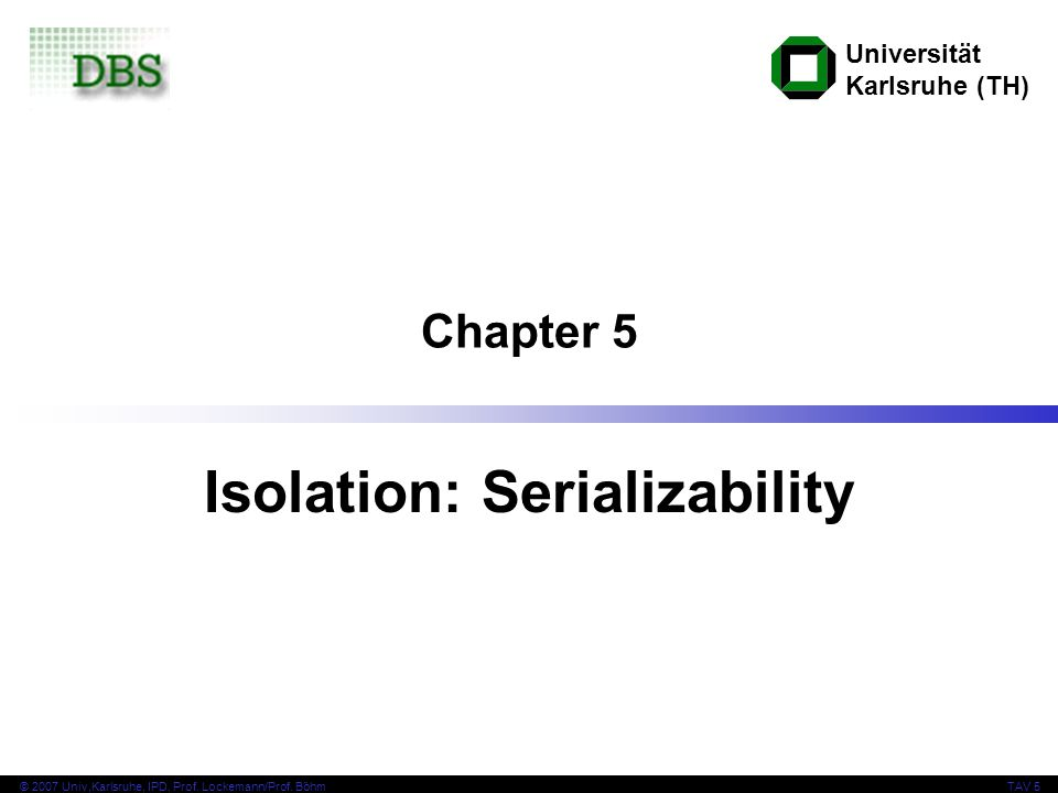Universität Karlsruhe (TH) © 2007 Univ,Karlsruhe, IPD, Prof. Lockemann/Prof. BöhmTAV 5 Chapter 5 Isolation: Serializability