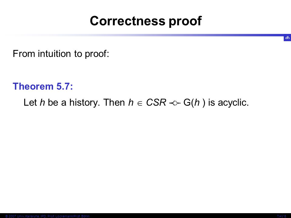 10 © 2007 Univ,Karlsruhe, IPD, Prof. Lockemann/Prof. BöhmTAV 5 Correctness proof From intuition to proof: Theorem 5.7: Let h be a history. Then h CSR