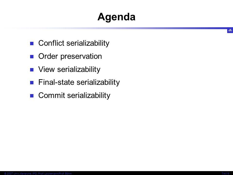2 © 2007 Univ,Karlsruhe, IPD, Prof. Lockemann/Prof. BöhmTAV 5 Agenda Conflict serializability Order preservation View serializability Final-state seri