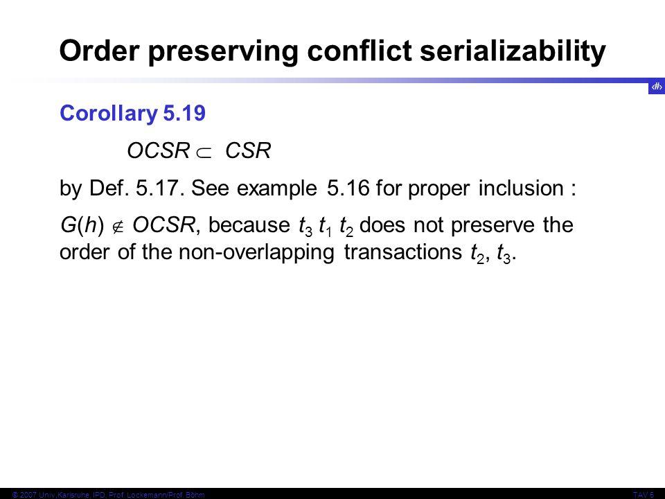 26 © 2007 Univ,Karlsruhe, IPD, Prof. Lockemann/Prof. BöhmTAV 5 Order preserving conflict serializability Corollary 5.19 OCSR CSR by Def. 5.17. See exa