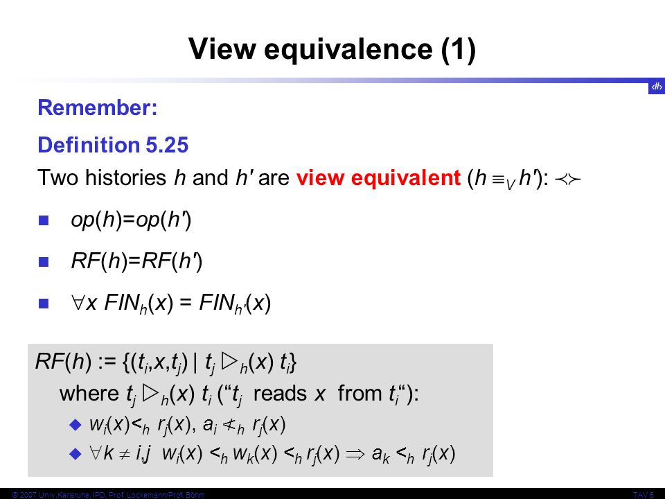 32 © 2007 Univ,Karlsruhe, IPD, Prof. Lockemann/Prof. BöhmTAV 5 View equivalence (1) Remember: Definition 5.25 Two histories h and h' are view equivale