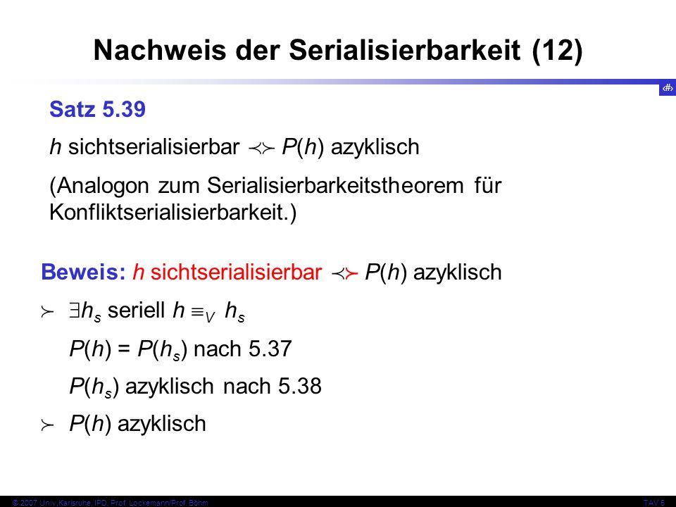 52 © 2007 Univ,Karlsruhe, IPD, Prof. Lockemann/Prof. BöhmTAV 5 Nachweis der Serialisierbarkeit (12) Satz 5.39 h sichtserialisierbar P(h) azyklisch (An
