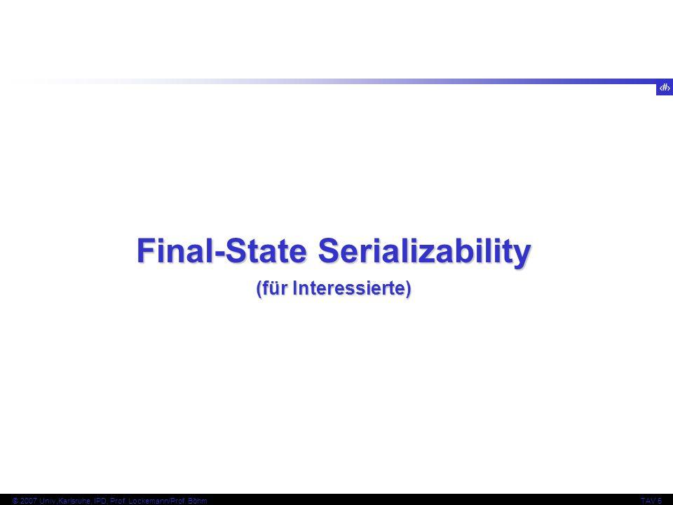 55 © 2007 Univ,Karlsruhe, IPD, Prof. Lockemann/Prof. BöhmTAV 5 Final-State Serializability (für Interessierte)