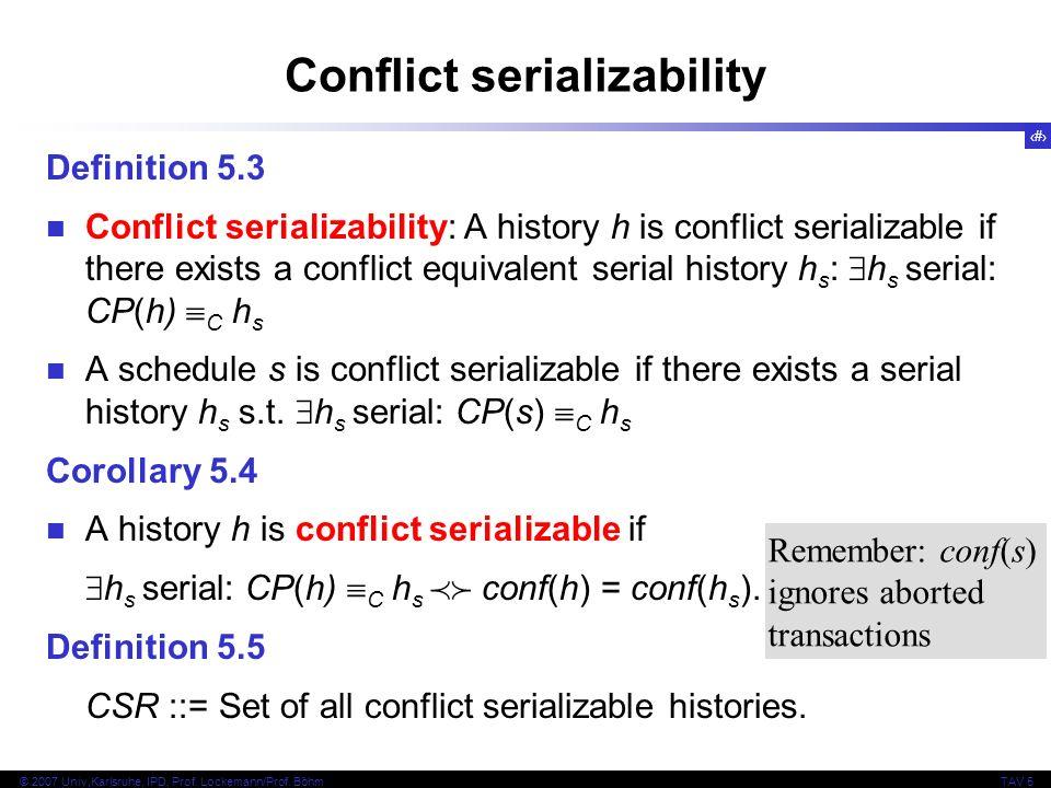 6 © 2007 Univ,Karlsruhe, IPD, Prof. Lockemann/Prof. BöhmTAV 5 Conflict serializability Definition 5.3 Conflict serializability: A history h is conflic