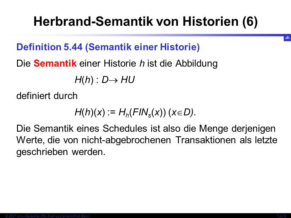 62 © 2007 Univ,Karlsruhe, IPD, Prof. Lockemann/Prof. BöhmTAV 5 Herbrand-Semantik von Historien (6) Definition 5.44 (Semantik einer Historie) Die Seman