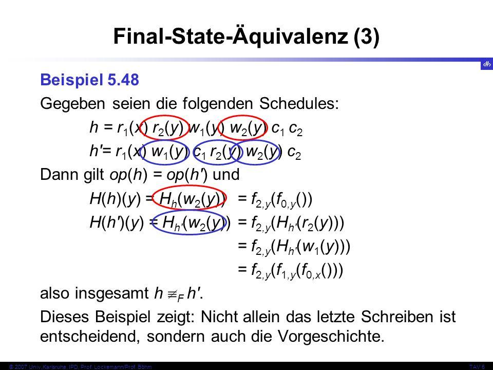 66 © 2007 Univ,Karlsruhe, IPD, Prof. Lockemann/Prof. BöhmTAV 5 Final-State-Äquivalenz (3) Beispiel 5.48 Gegeben seien die folgenden Schedules: h = r 1