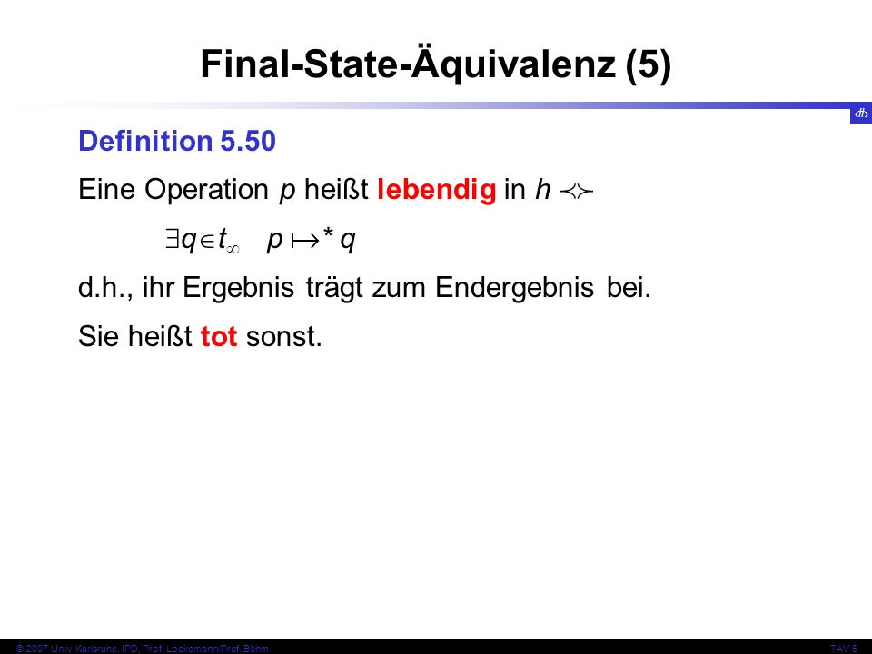 68 © 2007 Univ,Karlsruhe, IPD, Prof. Lockemann/Prof. BöhmTAV 5 Final-State-Äquivalenz (5) Definition 5.50 Eine Operation p heißt lebendig in h q t p *