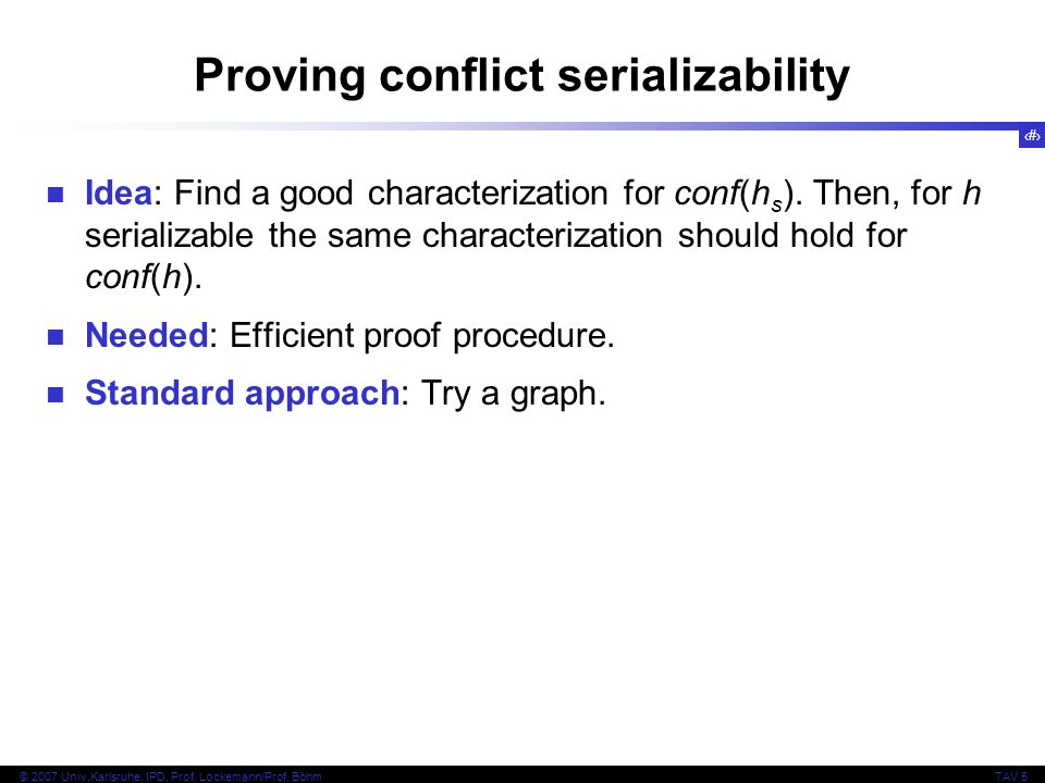 7 © 2007 Univ,Karlsruhe, IPD, Prof. Lockemann/Prof. BöhmTAV 5 Proving conflict serializability Idea: Find a good characterization for conf(h s ). Then