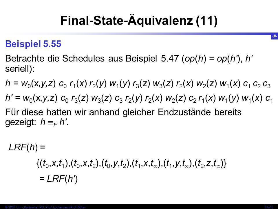 74 © 2007 Univ,Karlsruhe, IPD, Prof. Lockemann/Prof. BöhmTAV 5 Final-State-Äquivalenz (11) Beispiel 5.55 Betrachte die Schedules aus Beispiel 5.47 (op
