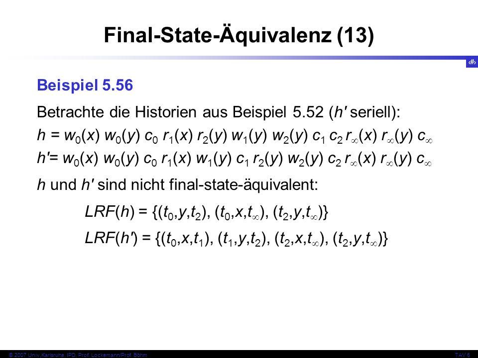 76 © 2007 Univ,Karlsruhe, IPD, Prof. Lockemann/Prof. BöhmTAV 5 Final-State-Äquivalenz (13) Beispiel 5.56 Betrachte die Historien aus Beispiel 5.52 (h'