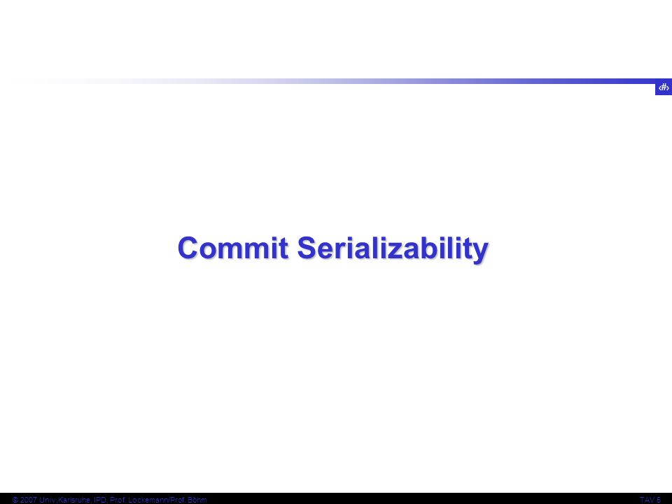 79 © 2007 Univ,Karlsruhe, IPD, Prof. Lockemann/Prof. BöhmTAV 5 Commit Serializability