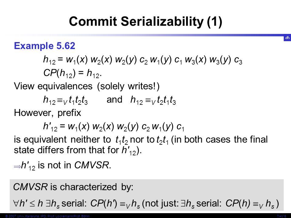 83 © 2007 Univ,Karlsruhe, IPD, Prof. Lockemann/Prof. BöhmTAV 5 Commit Serializability (1) Example 5.62 h 12 = w 1 (x) w 2 (x) w 2 (y) c 2 w 1 (y) c 1