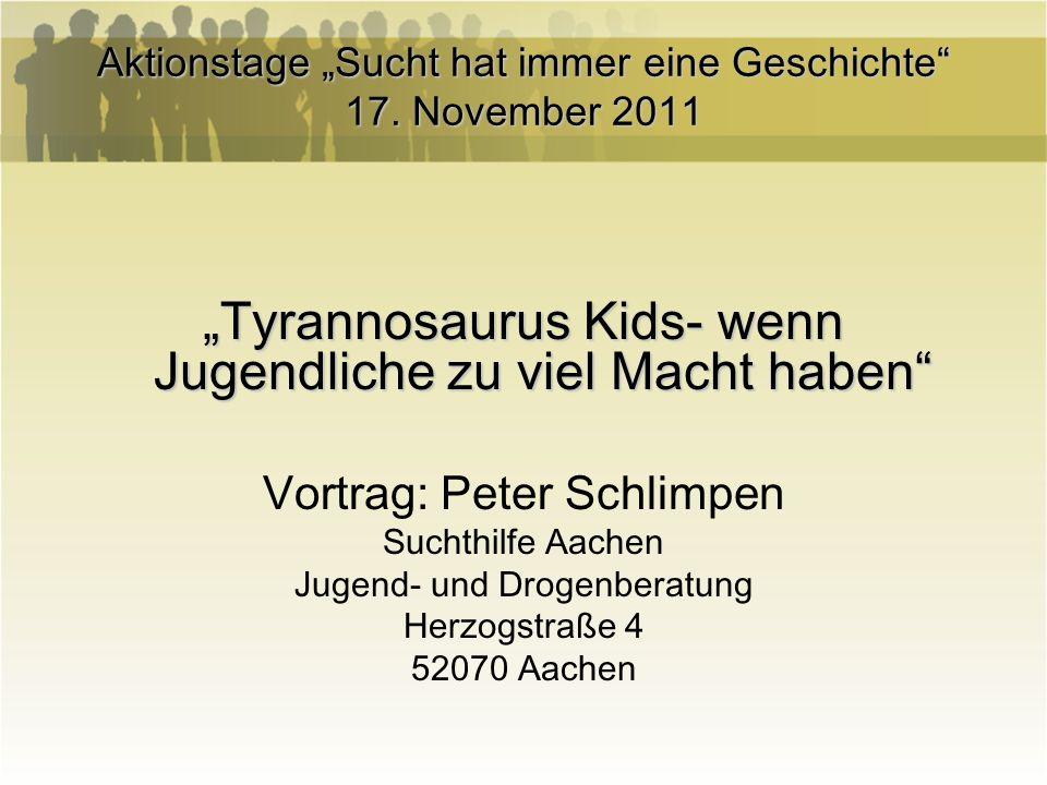 Aktionstage Sucht hat immer eine Geschichte 17. November 2011 Tyrannosaurus Kids- wenn Jugendliche zu viel Macht haben Vortrag: Peter Schlimpen Suchth