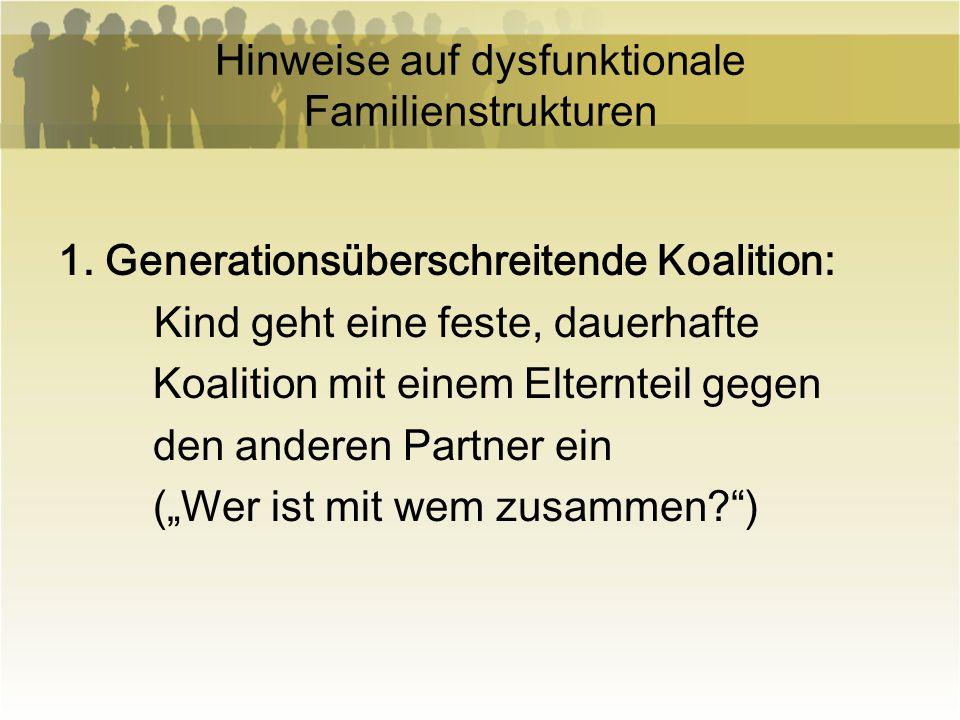 Hinweise auf dysfunktionale Familienstrukturen 1. Generationsüberschreitende Koalition: Kind geht eine feste, dauerhafte Koalition mit einem Elterntei
