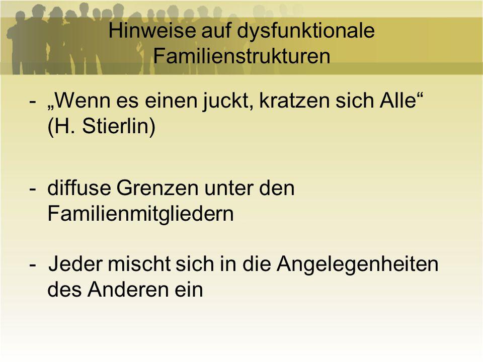Hinweise auf dysfunktionale Familienstrukturen -Wenn es einen juckt, kratzen sich Alle (H. Stierlin) -diffuse Grenzen unter den Familienmitgliedern -