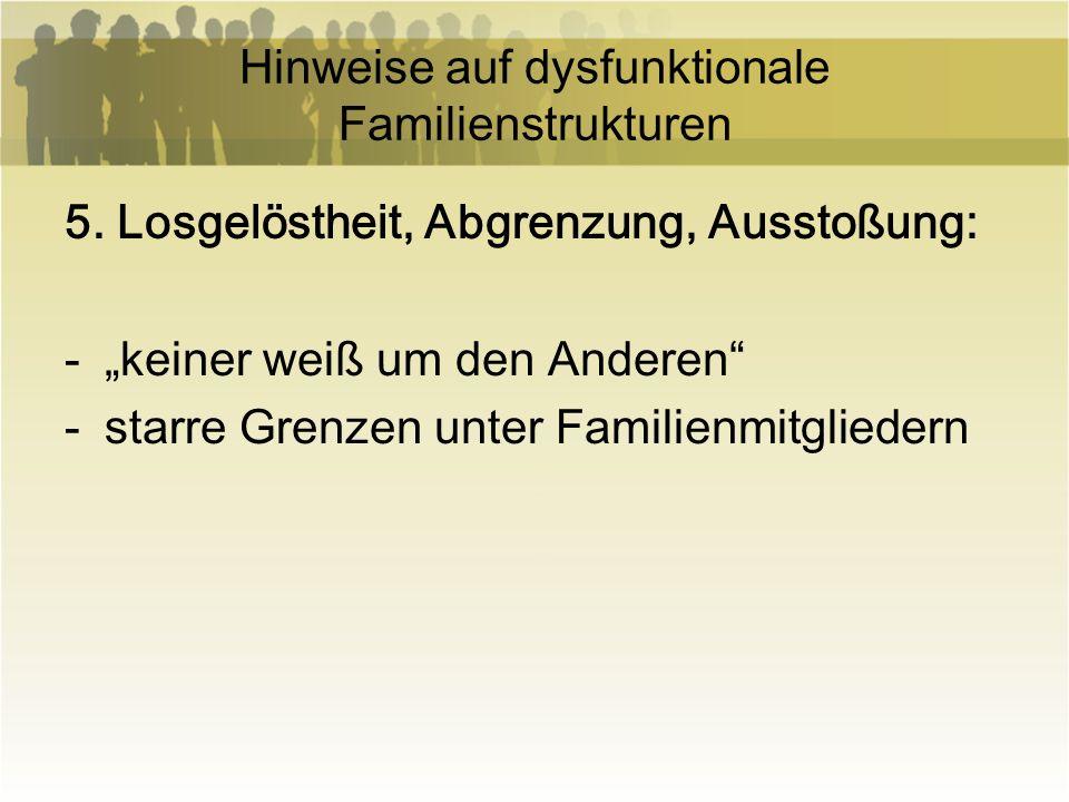 Hinweise auf dysfunktionale Familienstrukturen 5. Losgelöstheit, Abgrenzung, Ausstoßung: -keiner weiß um den Anderen -starre Grenzen unter Familienmit