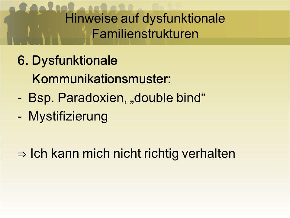 Hinweise auf dysfunktionale Familienstrukturen 6. Dysfunktionale Kommunikationsmuster: -Bsp. Paradoxien, double bind -Mystifizierung Ich kann mich nic