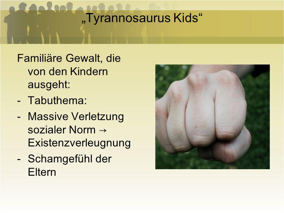 Tyrannosaurus Kids Familiäre Gewalt, die von den Kindern ausgeht: -Tabuthema: -Massive Verletzung sozialer Norm Existenzverleugnung -Schamgefühl der E