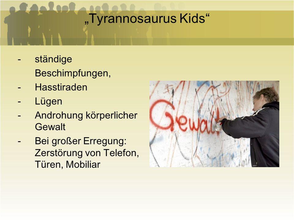 Tyrannosaurus Kids -ständige Beschimpfungen, -Hasstiraden -Lügen -Androhung körperlicher Gewalt -Bei großer Erregung: Zerstörung von Telefon, Türen, M