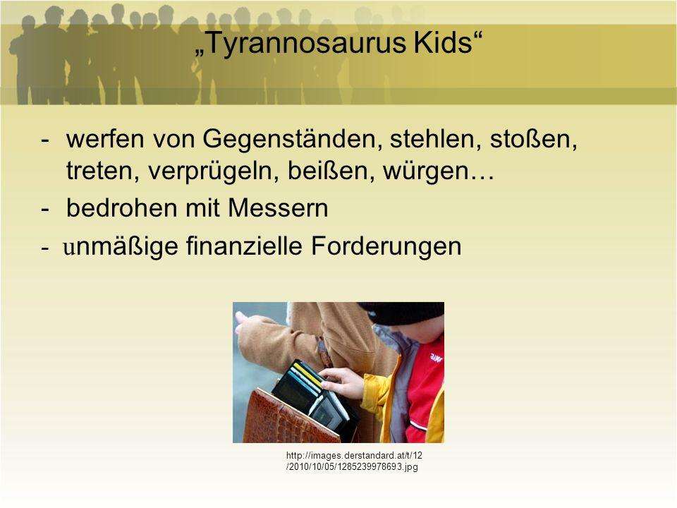 Tyrannosaurus Kids -werfen von Gegenständen, stehlen, stoßen, treten, verprügeln, beißen, würgen… -bedrohen mit Messern - u nmäßige finanzielle Forder