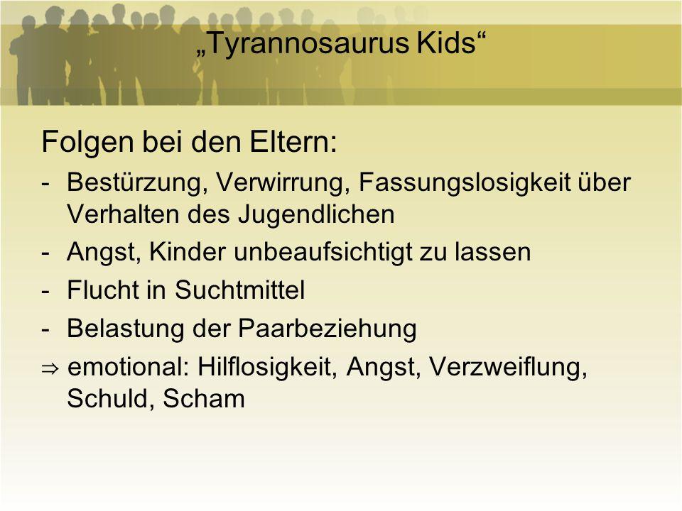 Tyrannosaurus Kids Folgen bei den Eltern: -Bestürzung, Verwirrung, Fassungslosigkeit über Verhalten des Jugendlichen -Angst, Kinder unbeaufsichtigt zu
